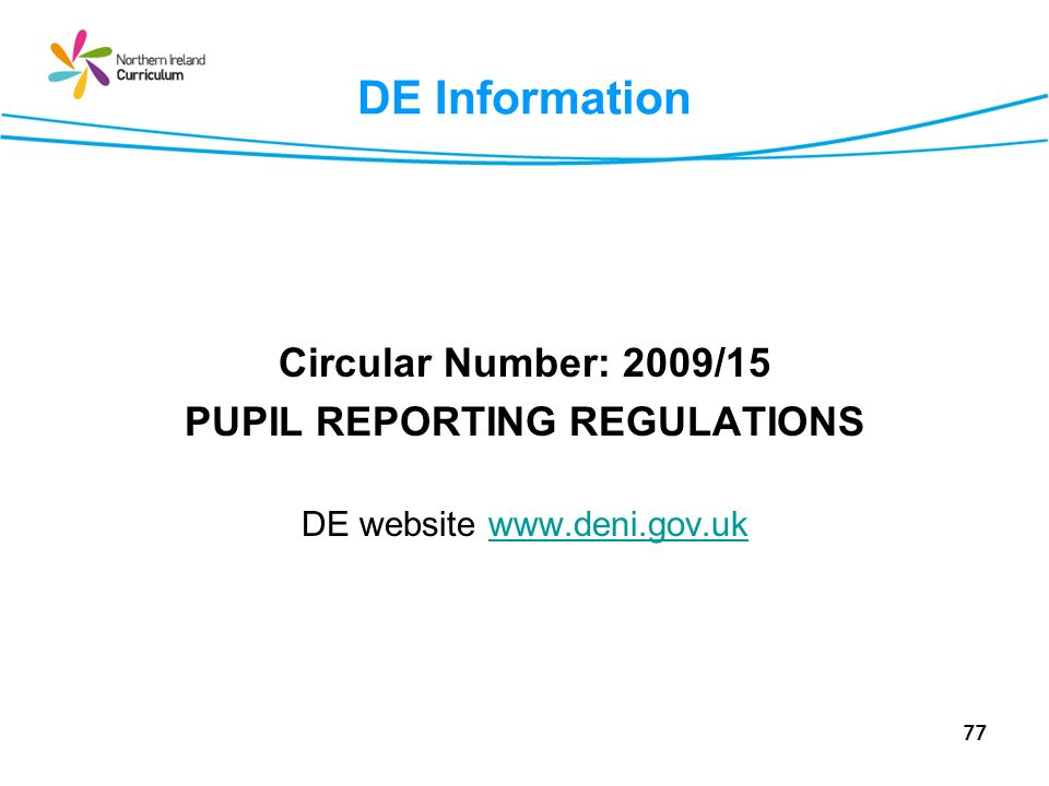 77 DE Information Circular Number: 2009/15 PUPIL REPORTING REGULATIONS DE website www.deni.gov.ukwww.deni.gov.uk