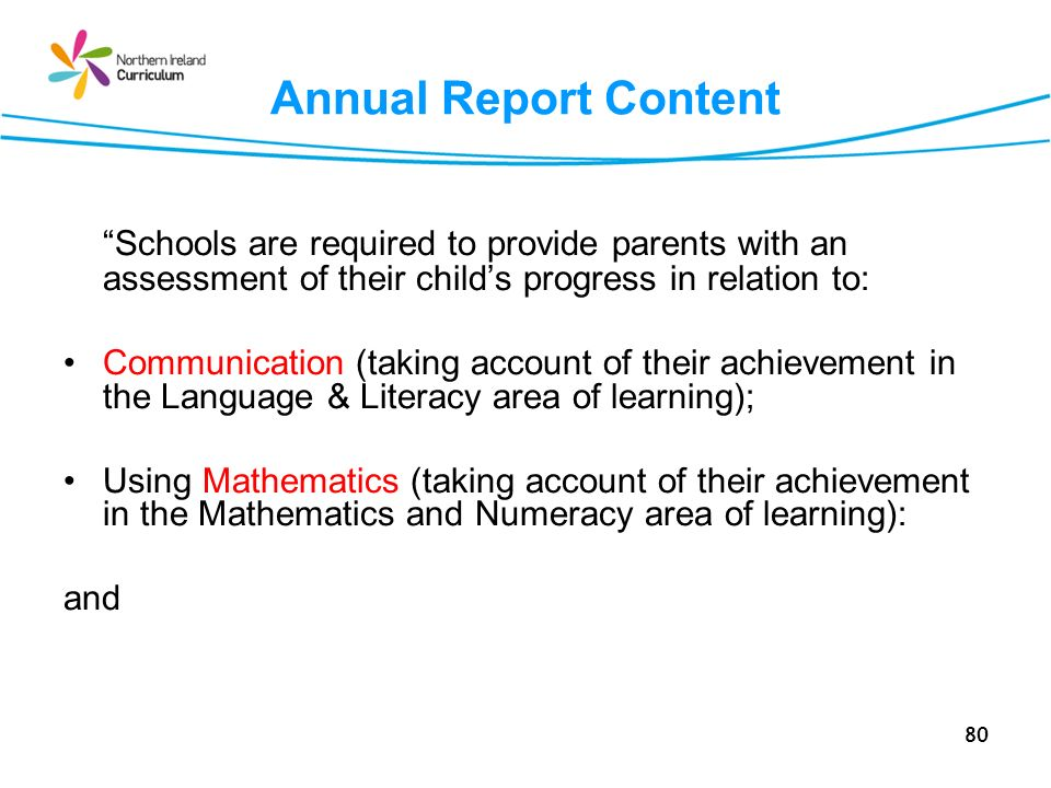 80 Annual Report Content Schools are required to provide parents with an assessment of their childs progress in relation to: Communication (taking account of their achievement in the Language & Literacy area of learning); Using Mathematics (taking account of their achievement in the Mathematics and Numeracy area of learning): and