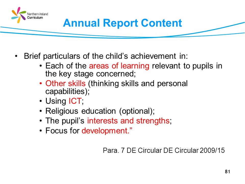 81 Annual Report Content Brief particulars of the childs achievement in: Each of the areas of learning relevant to pupils in the key stage concerned; Other skills (thinking skills and personal capabilities); Using ICT; Religious education (optional); The pupils interests and strengths; Focus for development.