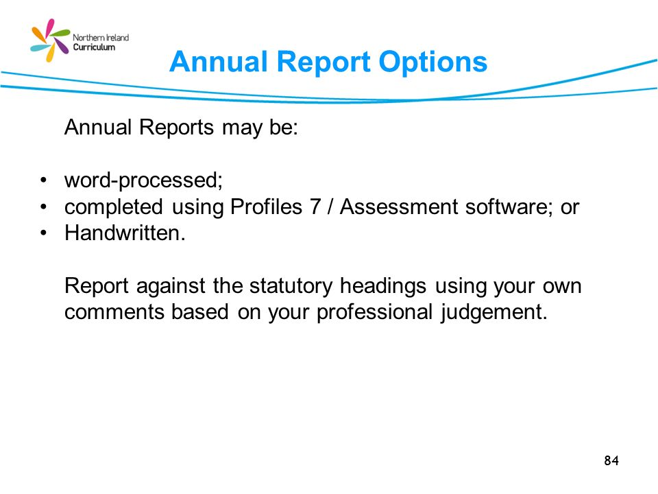 84 Annual Report Options Annual Reports may be: word-processed; completed using Profiles 7 / Assessment software; or Handwritten.
