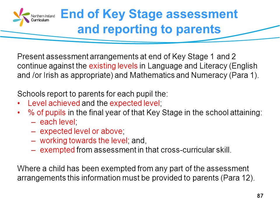 87 End of Key Stage assessment and reporting to parents Present assessment arrangements at end of Key Stage 1 and 2 continue against the existing levels in Language and Literacy (English and /or Irish as appropriate) and Mathematics and Numeracy (Para 1).