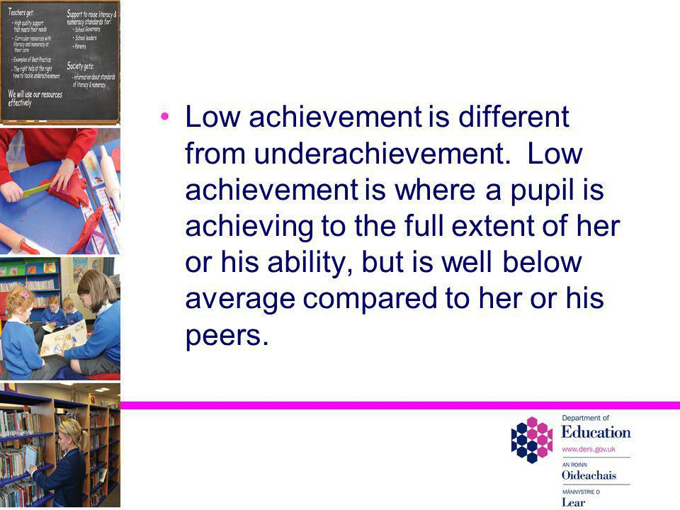 Low achievement is different from underachievement. Low achievement is where a pupil is achieving to the full extent of her or his ability, but is wel