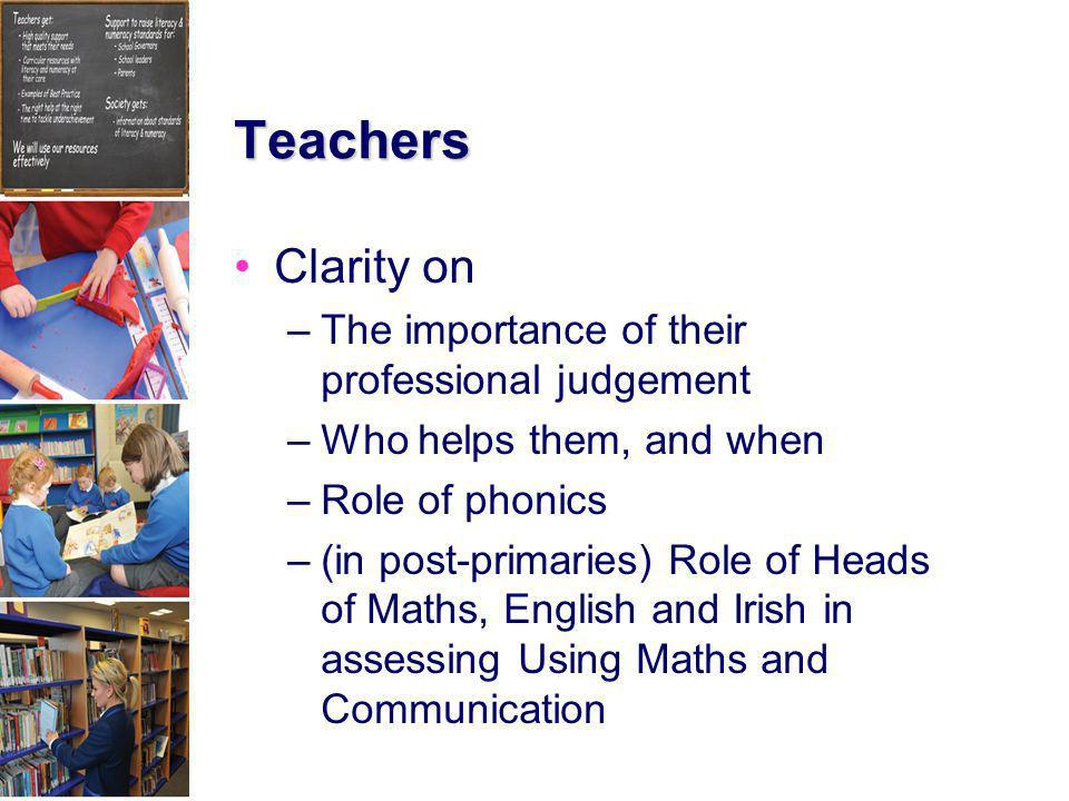 Teachers Clarity on –The importance of their professional judgement –Who helps them, and when –Role of phonics –(in post-primaries) Role of Heads of M
