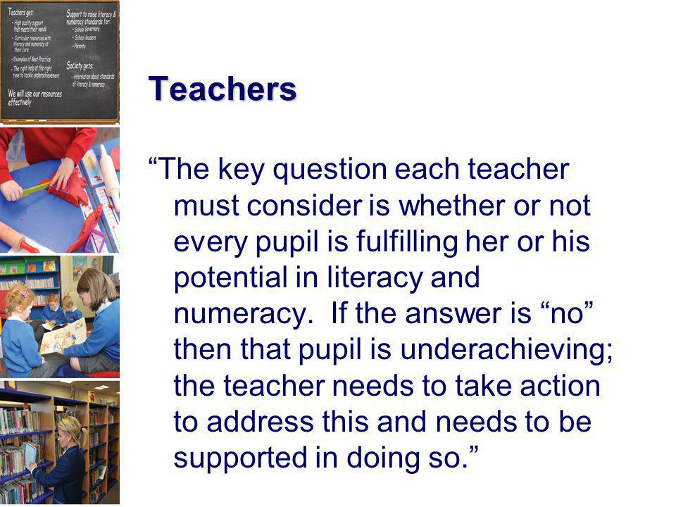 Teachers The key question each teacher must consider is whether or not every pupil is fulfilling her or his potential in literacy and numeracy. If the