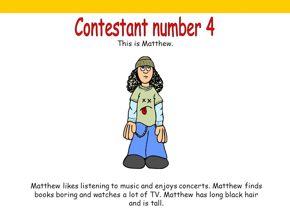 This is Matthew. Matthew likes listening to music and enjoys concerts. Matthew finds books boring and watches a lot of TV. Matthew has long black hair