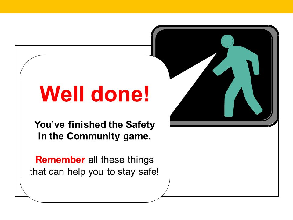 Well done. Youve finished the Safety in the Community game.