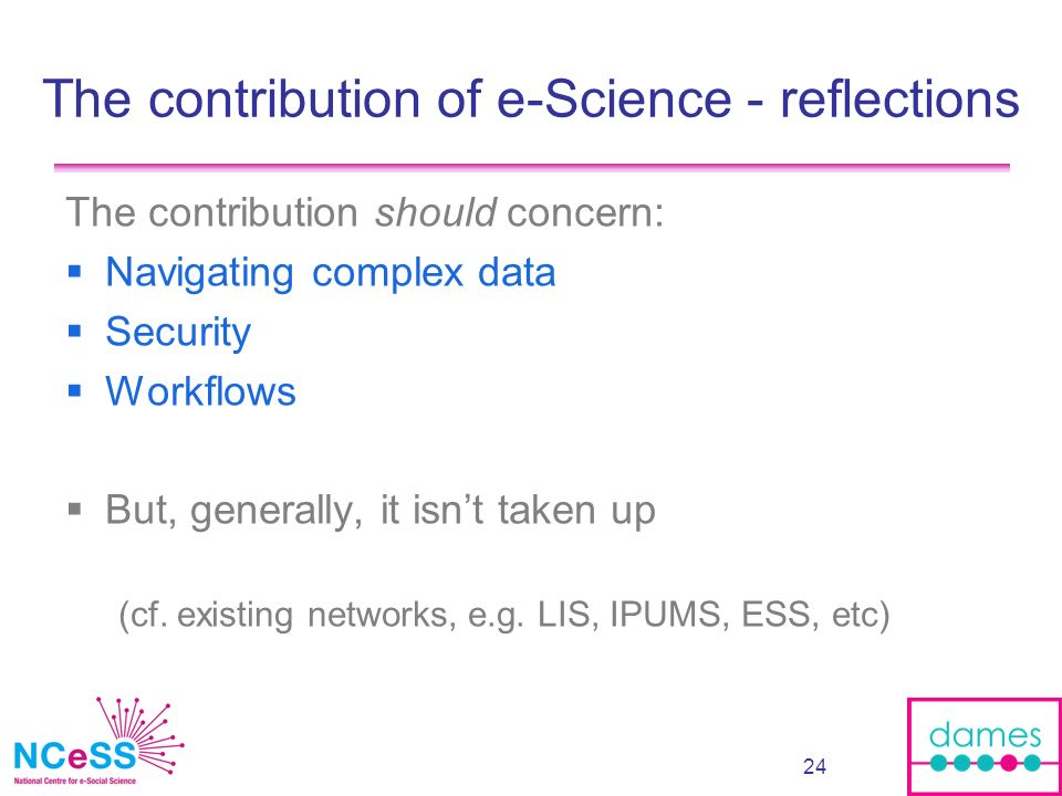 24 The contribution of e-Science - reflections The contribution should concern: Navigating complex data Security Workflows But, generally, it isnt tak