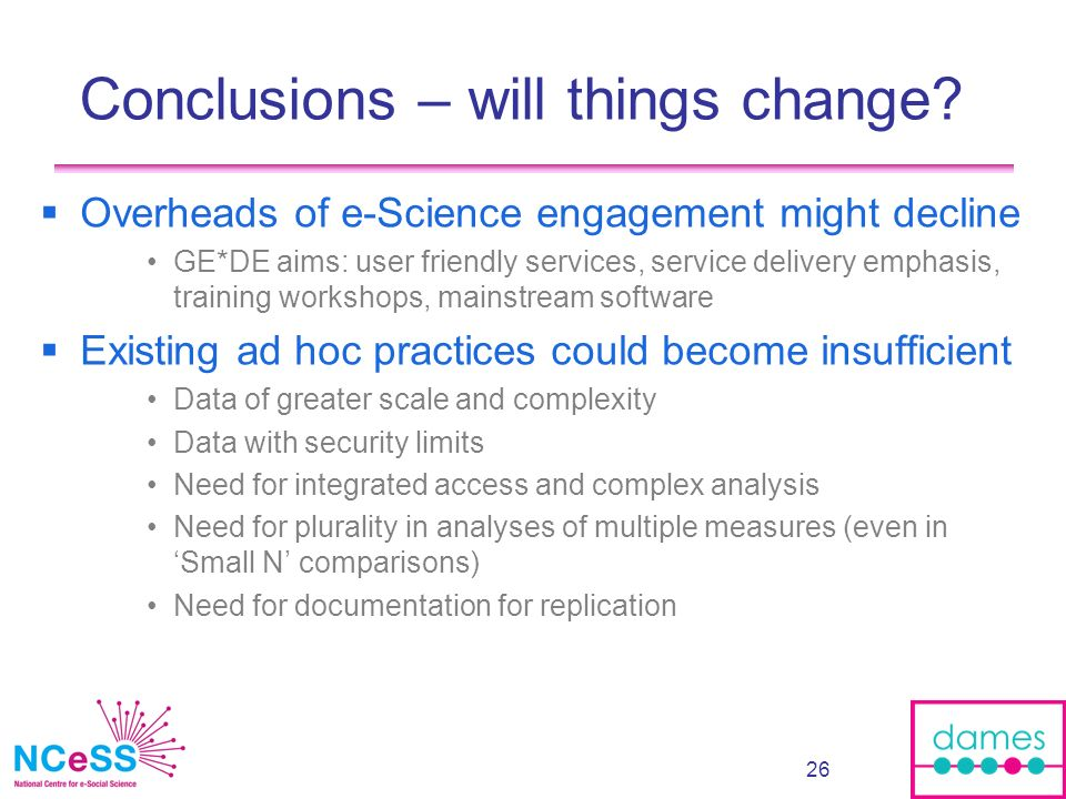 26 Conclusions – will things change? Overheads of e-Science engagement might decline GE*DE aims: user friendly services, service delivery emphasis, tr