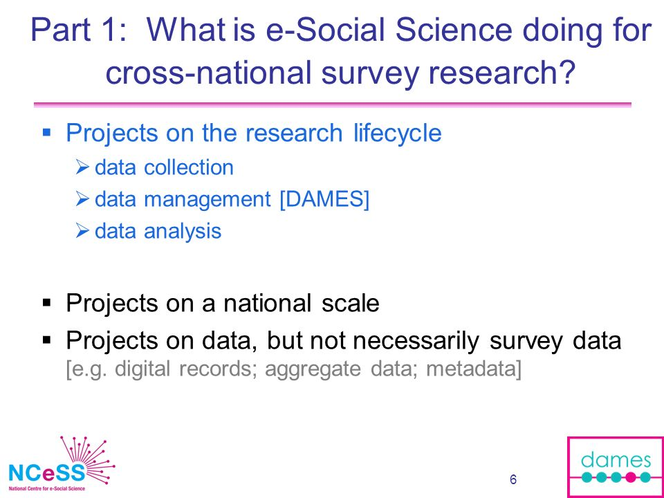 7 The example of DAMES and GE*DE www.dames.org.uk www.dames.org.uk 1.1) Grid Enabled Specialist Data Environments (GE*DE) 2.1) Description, discovery & service use through metadata and data abstraction 1.2) Data resources for micro- simulation on social care data 2.2) Techniques to handle data from multiple sources 1.3) Linking e-Health and social science databases 2.3) Workflow modelling for social science 1.4) Training and interfaces for management of complex survey data 2.4) Security driven data management