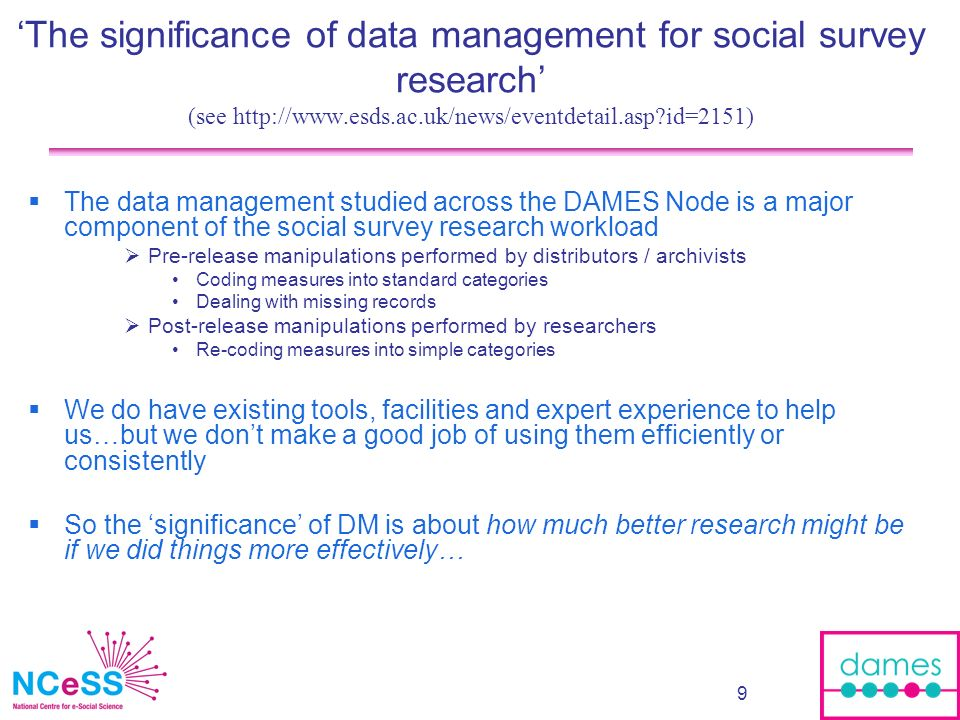 9 The significance of data management for social survey research (see http://www.esds.ac.uk/news/eventdetail.asp?id=2151) The data management studied