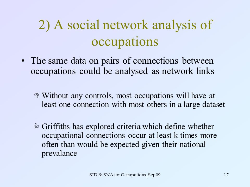 SID & SNA for Occupations, Sep0917 2) A social network analysis of occupations The same data on pairs of connections between occupations could be analysed as network links Without any controls, most occupations will have at least one connection with most others in a large dataset Griffiths has explored criteria which define whether occupational connections occur at least k times more often than would be expected given their national prevalance