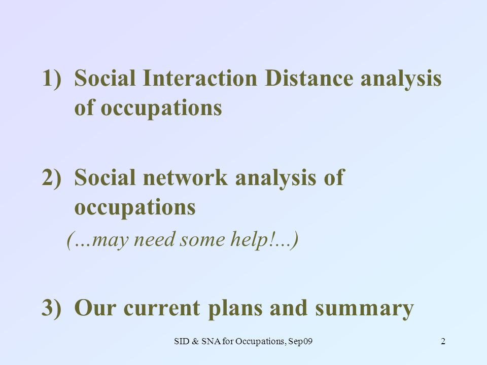 SID & SNA for Occupations, Sep092 1)Social Interaction Distance analysis of occupations 2)Social network analysis of occupations (…may need some help!...) 3)Our current plans and summary