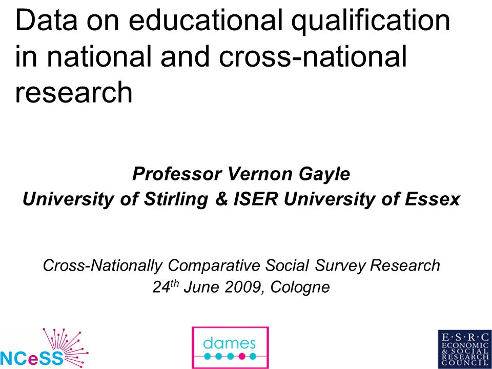 1 Data on educational qualification in national and cross-national research Professor Vernon Gayle University of Stirling & ISER University of Essex Cross-Nationally Comparative Social Survey Research 24 th June 2009, Cologne