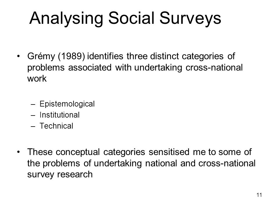 11 Analysing Social Surveys Grémy (1989) identifies three distinct categories of problems associated with undertaking cross-national work –Epistemological –Institutional –Technical These conceptual categories sensitised me to some of the problems of undertaking national and cross-national survey research
