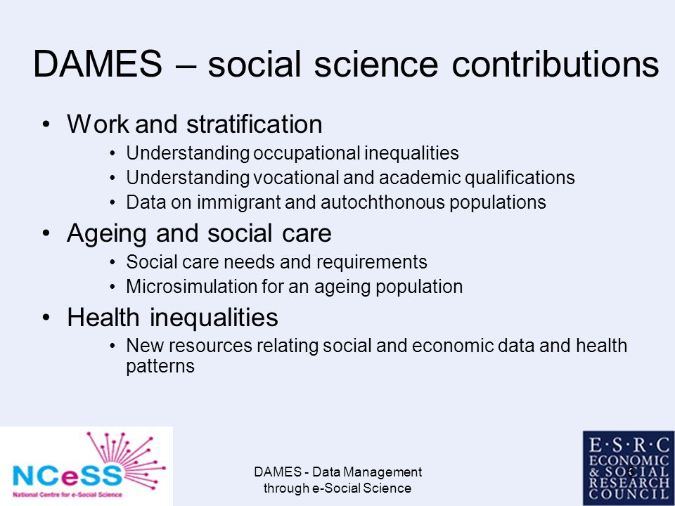 DAMES - Data Management through e-Social Science 5 DAMES – social science contributions Work and stratification Understanding occupational inequalities Understanding vocational and academic qualifications Data on immigrant and autochthonous populations Ageing and social care Social care needs and requirements Microsimulation for an ageing population Health inequalities New resources relating social and economic data and health patterns