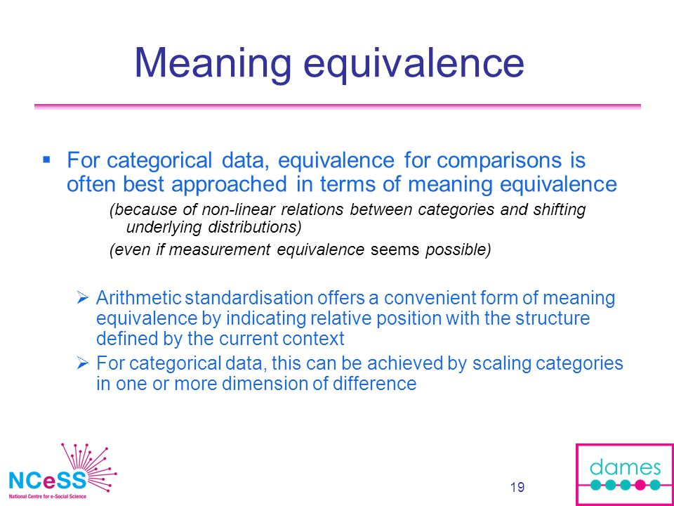 19 Meaning equivalence For categorical data, equivalence for comparisons is often best approached in terms of meaning equivalence (because of non-linear relations between categories and shifting underlying distributions) (even if measurement equivalence seems possible) Arithmetic standardisation offers a convenient form of meaning equivalence by indicating relative position with the structure defined by the current context For categorical data, this can be achieved by scaling categories in one or more dimension of difference