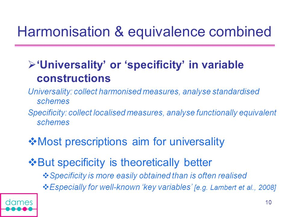 10 Harmonisation & equivalence combined Universality or specificity in variable constructions Universality: collect harmonised measures, analyse standardised schemes Specificity: collect localised measures, analyse functionally equivalent schemes Most prescriptions aim for universality But specificity is theoretically better Specificity is more easily obtained than is often realised Especially for well-known key variables [e.g.