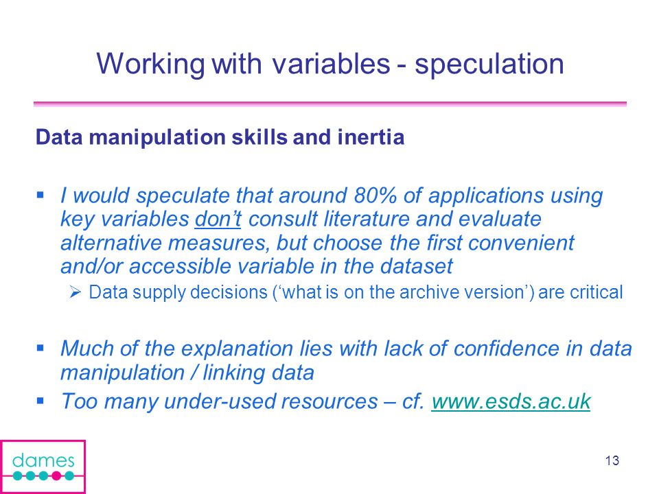 13 Working with variables - speculation Data manipulation skills and inertia I would speculate that around 80% of applications using key variables dont consult literature and evaluate alternative measures, but choose the first convenient and/or accessible variable in the dataset Data supply decisions (what is on the archive version) are critical Much of the explanation lies with lack of confidence in data manipulation / linking data Too many under-used resources – cf.