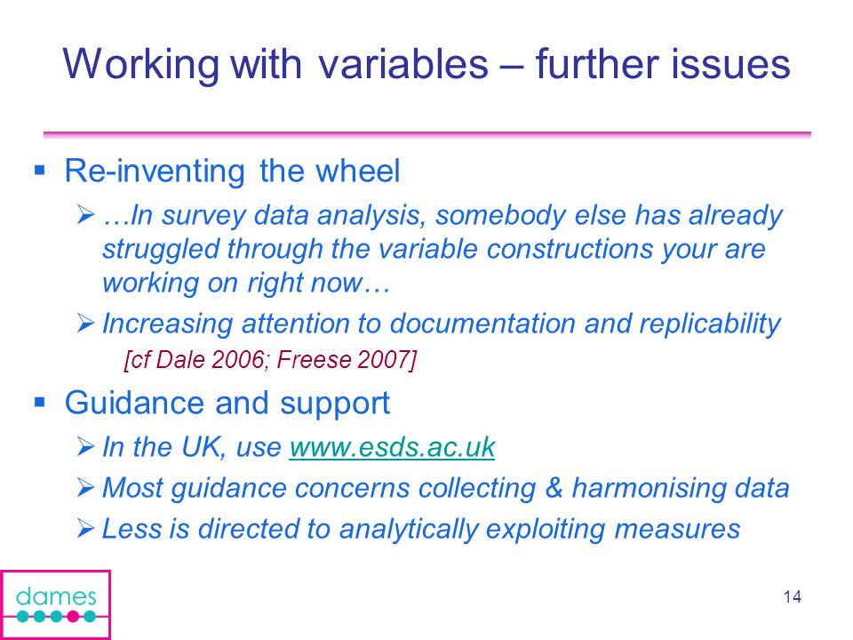 14 Working with variables – further issues Re-inventing the wheel …In survey data analysis, somebody else has already struggled through the variable constructions your are working on right now… Increasing attention to documentation and replicability [cf Dale 2006; Freese 2007] Guidance and support In the UK, use www.esds.ac.ukwww.esds.ac.uk Most guidance concerns collecting & harmonising data Less is directed to analytically exploiting measures