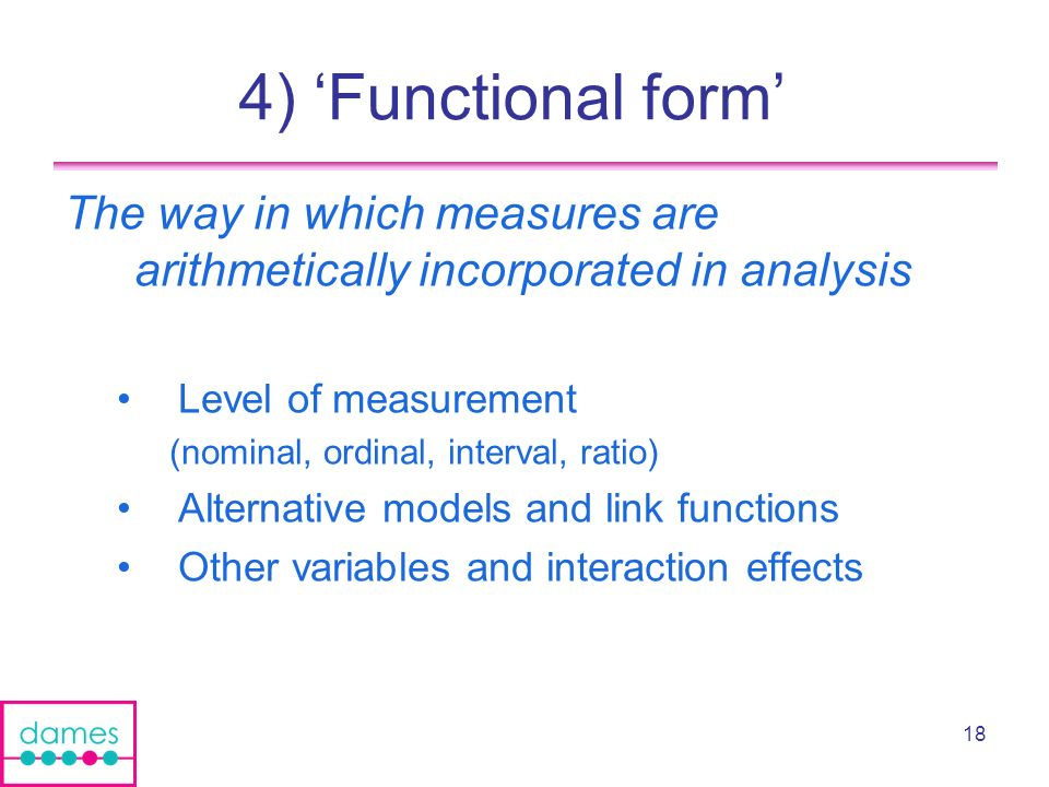 18 4) Functional form The way in which measures are arithmetically incorporated in analysis Level of measurement (nominal, ordinal, interval, ratio) Alternative models and link functions Other variables and interaction effects