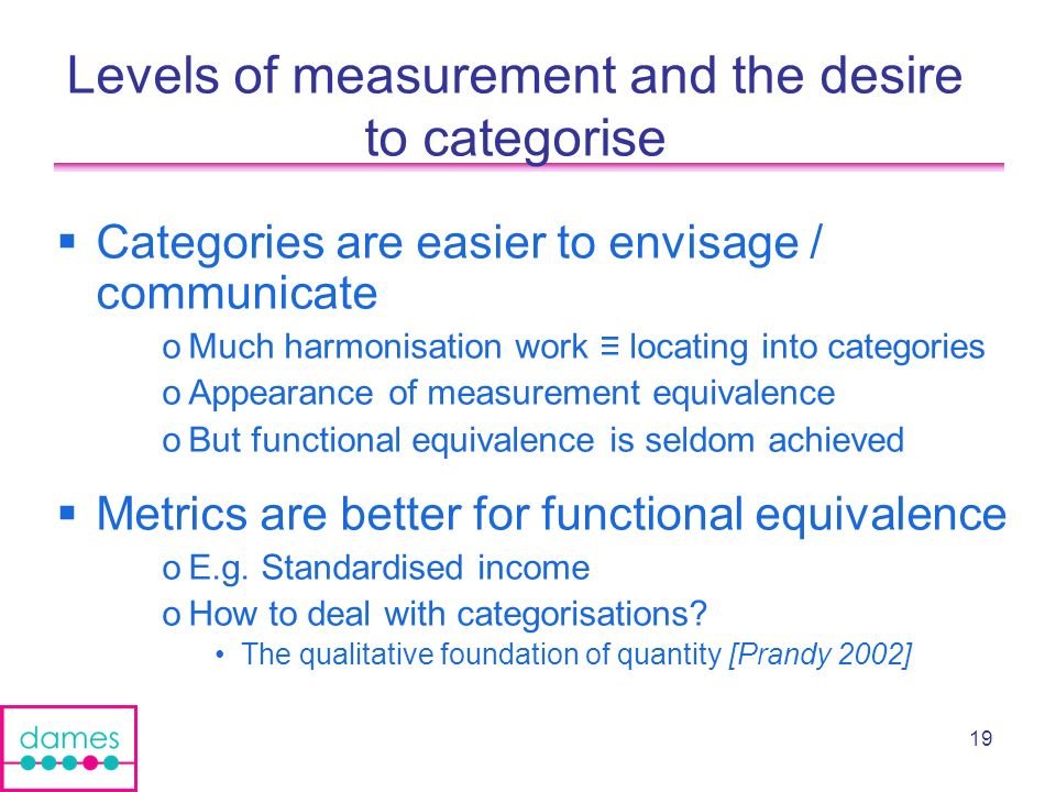 19 Levels of measurement and the desire to categorise Categories are easier to envisage / communicate oMuch harmonisation work locating into categories oAppearance of measurement equivalence oBut functional equivalence is seldom achieved Metrics are better for functional equivalence oE.g.