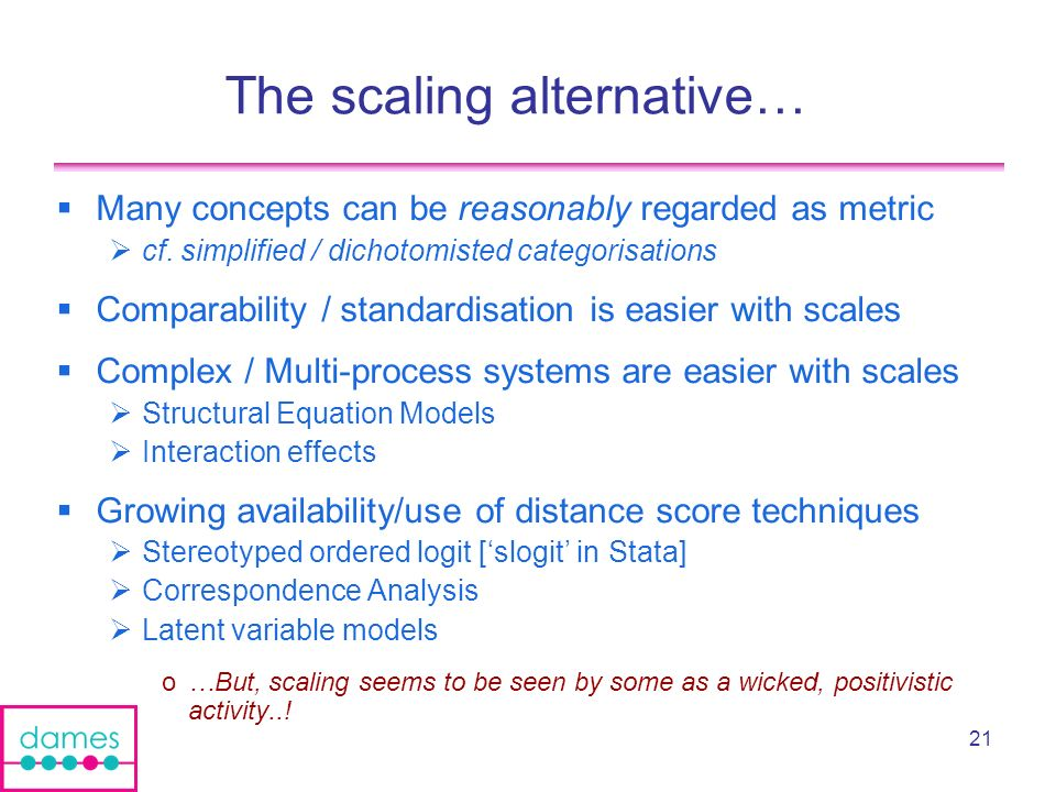 21 The scaling alternative… Many concepts can be reasonably regarded as metric cf. simplified / dichotomisted categorisations Comparability / standard