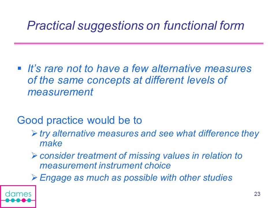23 Practical suggestions on functional form Its rare not to have a few alternative measures of the same concepts at different levels of measurement Good practice would be to try alternative measures and see what difference they make consider treatment of missing values in relation to measurement instrument choice Engage as much as possible with other studies