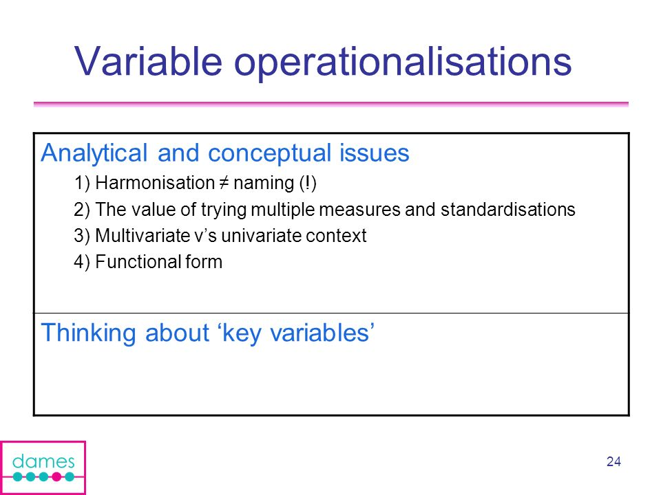 24 Variable operationalisations Analytical and conceptual issues 1) Harmonisation naming (!) 2) The value of trying multiple measures and standardisations 3) Multivariate vs univariate context 4) Functional form Thinking about key variables