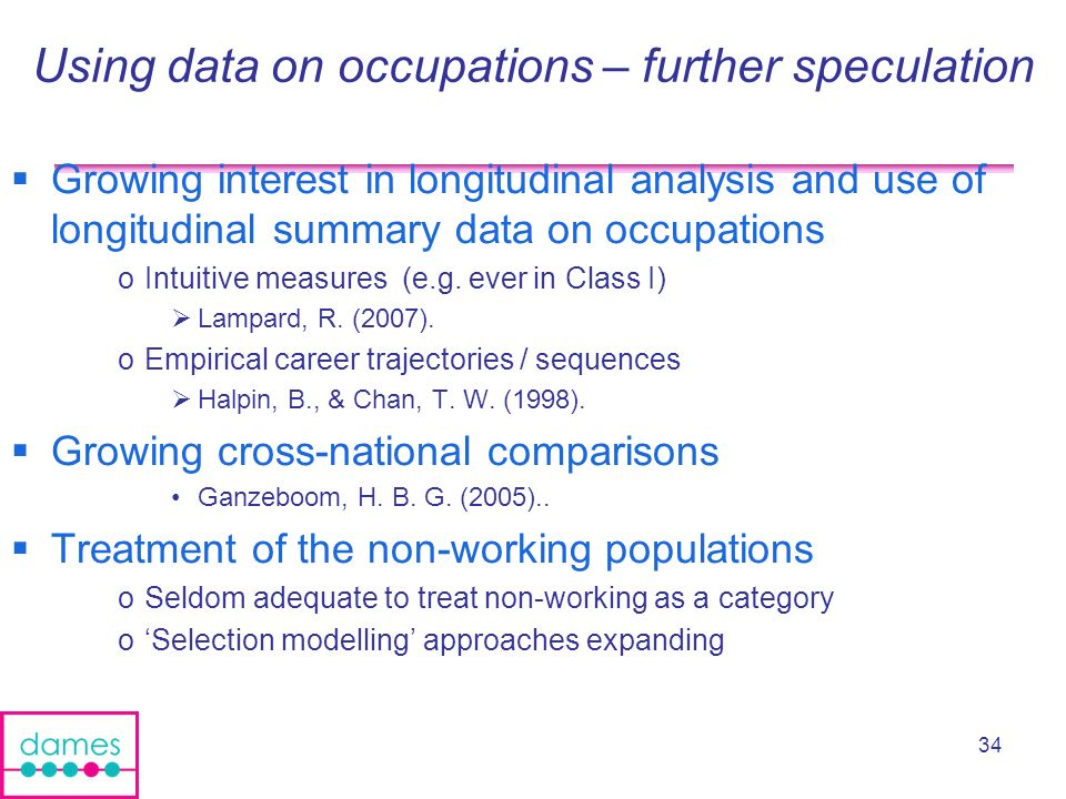 34 Using data on occupations – further speculation Growing interest in longitudinal analysis and use of longitudinal summary data on occupations oIntuitive measures (e.g.