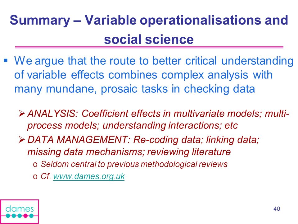 40 Summary – Variable operationalisations and social science We argue that the route to better critical understanding of variable effects combines complex analysis with many mundane, prosaic tasks in checking data ANALYSIS: Coefficient effects in multivariate models; multi- process models; understanding interactions; etc DATA MANAGEMENT: Re-coding data; linking data; missing data mechanisms; reviewing literature oSeldom central to previous methodological reviews oCf.