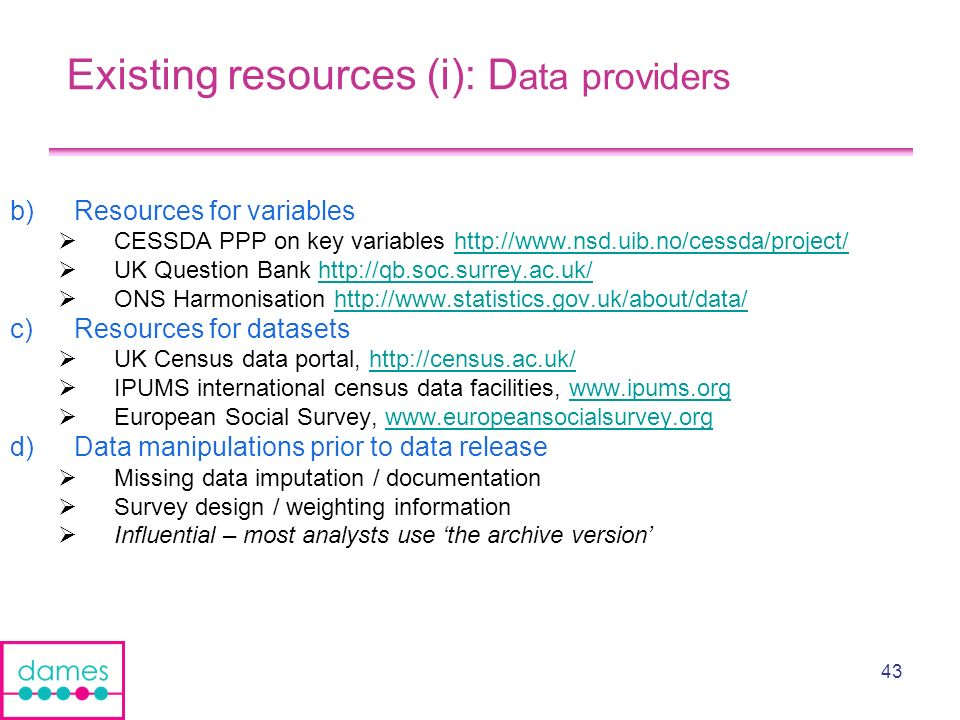 43 Existing resources (i): D ata providers b)Resources for variables CESSDA PPP on key variables http://www.nsd.uib.no/cessda/project/http://www.nsd.uib.no/cessda/project/ UK Question Bank http://qb.soc.surrey.ac.uk/http://qb.soc.surrey.ac.uk/ ONS Harmonisation http://www.statistics.gov.uk/about/data/http://www.statistics.gov.uk/about/data/ c)Resources for datasets UK Census data portal, http://census.ac.uk/http://census.ac.uk/ IPUMS international census data facilities, www.ipums.orgwww.ipums.org European Social Survey, www.europeansocialsurvey.orgwww.europeansocialsurvey.org d)Data manipulations prior to data release Missing data imputation / documentation Survey design / weighting information Influential – most analysts use the archive version