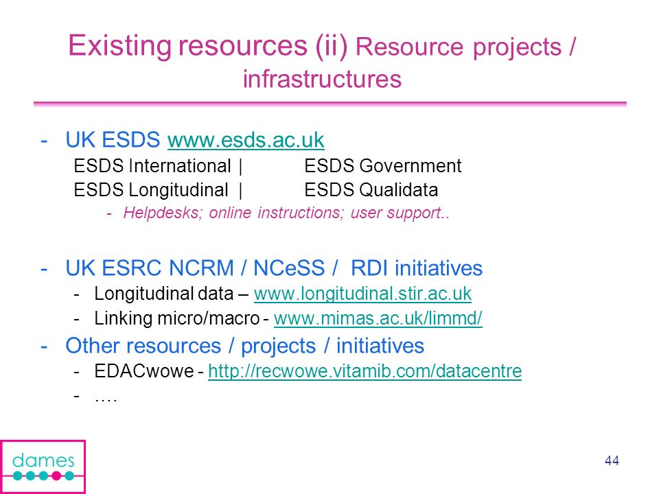 44 Existing resources (ii) Resource projects / infrastructures -UK ESDS www.esds.ac.ukwww.esds.ac.uk ESDS International| ESDS Government ESDS Longitudinal|ESDS Qualidata -Helpdesks; online instructions; user support..