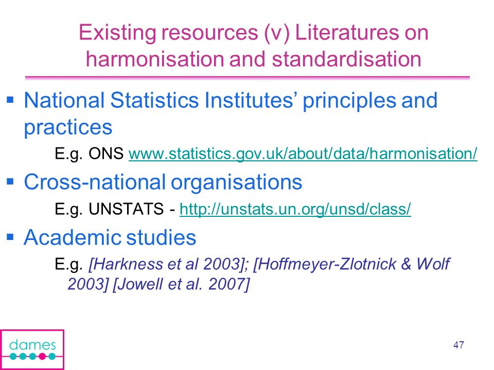 47 Existing resources (v) Literatures on harmonisation and standardisation National Statistics Institutes principles and practices E.g.