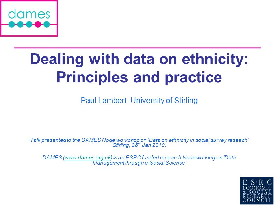 Dealing with data on ethnicity: Principles and practice Paul Lambert, University of Stirling Talk presented to the DAMES Node workshop on Data on ethn