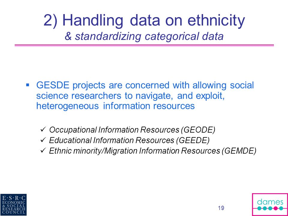 19 2) Handling data on ethnicity & standardizing categorical data GESDE projects are concerned with allowing social science researchers to navigate, and exploit, heterogeneous information resources Occupational Information Resources (GEODE) Educational Information Resources (GEEDE) Ethnic minority/Migration Information Resources (GEMDE)