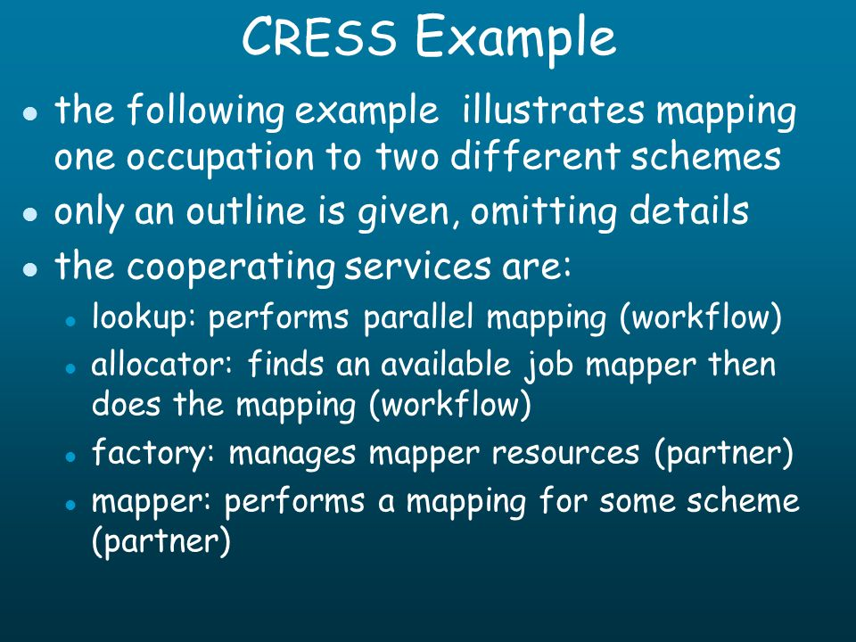 C RESS Example l the following example illustrates mapping one occupation to two different schemes l only an outline is given, omitting details l the cooperating services are: l lookup: performs parallel mapping (workflow) l allocator: finds an available job mapper then does the mapping (workflow) l factory: manages mapper resources (partner) l mapper: performs a mapping for some scheme (partner)
