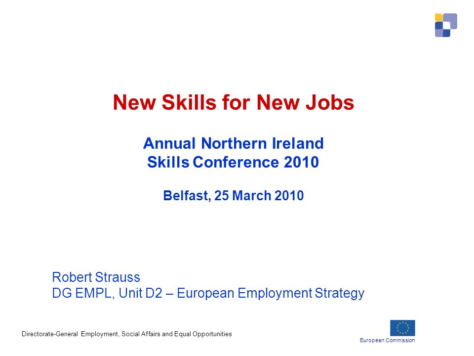 European Commission Directorate-General Employment, Social Affairs and Equal Opportunities New Skills for New Jobs Annual Northern Ireland Skills Conference 2010 Belfast, 25 March 2010 Robert Strauss DG EMPL, Unit D2 – European Employment Strategy