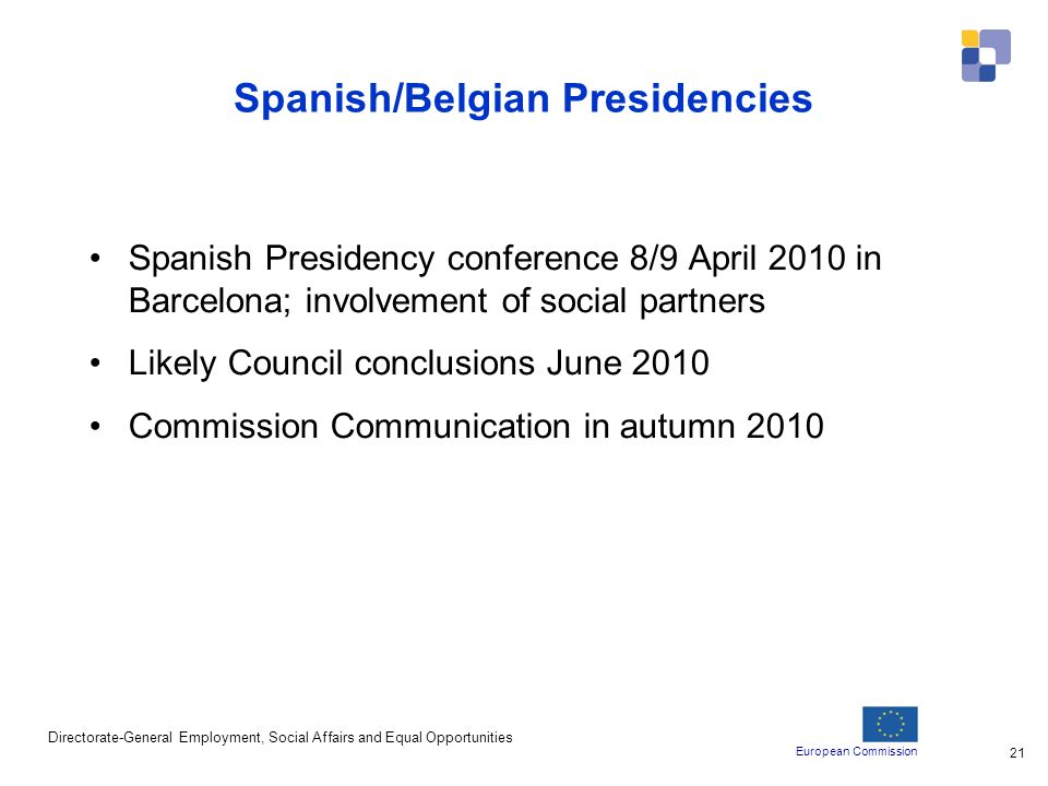 European Commission Directorate-General Employment, Social Affairs and Equal Opportunities 21 Spanish/Belgian Presidencies Spanish Presidency conference 8/9 April 2010 in Barcelona; involvement of social partners Likely Council conclusions June 2010 Commission Communication in autumn 2010