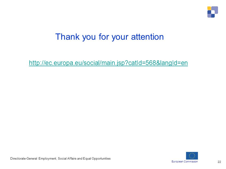 European Commission Directorate-General Employment, Social Affairs and Equal Opportunities 22 Thank you for your attention http://ec.europa.eu/social/main.jsp catId=568&langId=en