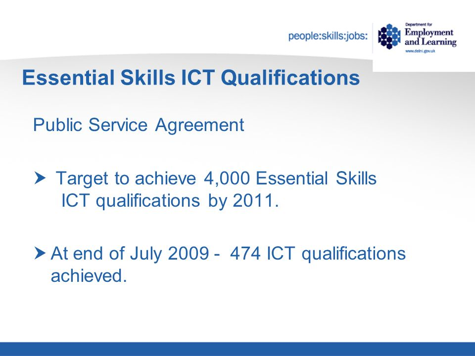 Essential Skills ICT Qualifications Public Service Agreement Target to achieve 4,000 Essential Skills ICT qualifications by 2011.