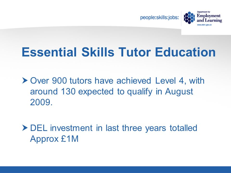 Essential Skills Tutor Education Over 900 tutors have achieved Level 4, with around 130 expected to qualify in August 2009.