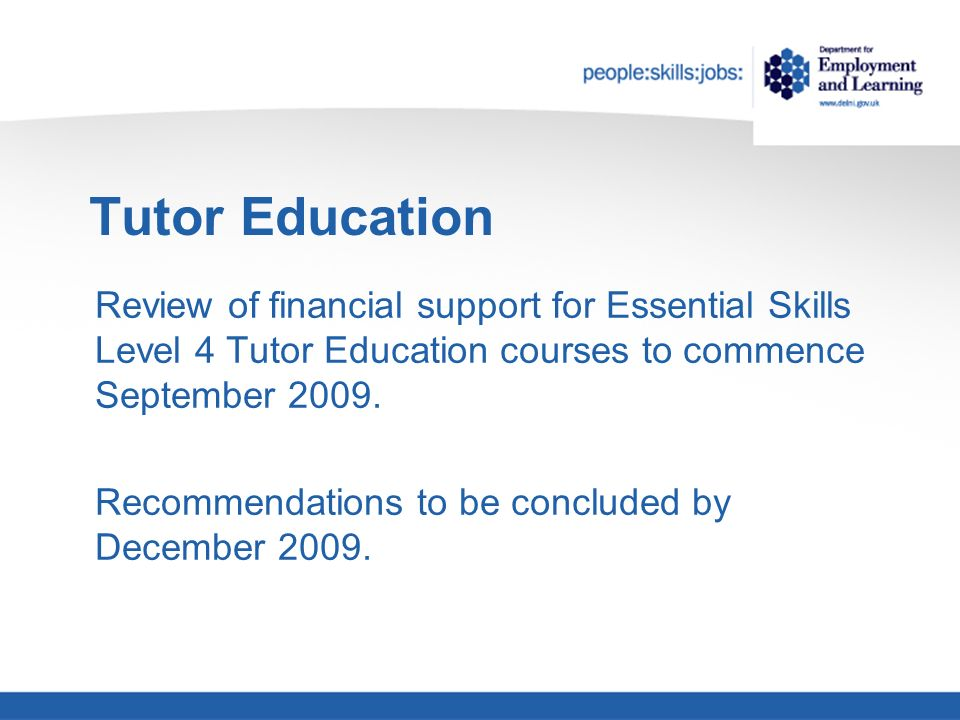 Tutor Education Review of financial support for Essential Skills Level 4 Tutor Education courses to commence September 2009.