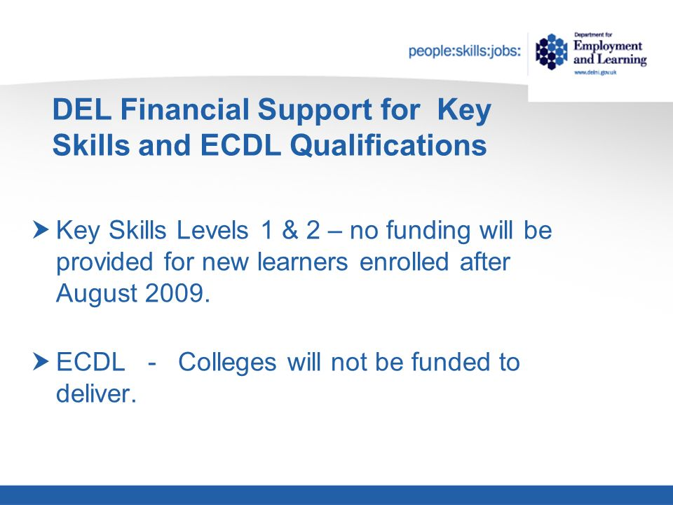 DEL Financial Support for Key Skills and ECDL Qualifications Key Skills Levels 1 & 2 – no funding will be provided for new learners enrolled after August 2009.