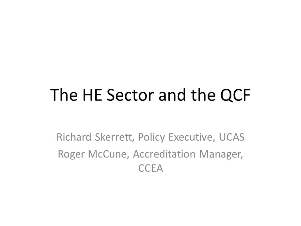 The HE Sector and the QCF Richard Skerrett, Policy Executive, UCAS Roger McCune, Accreditation Manager, CCEA