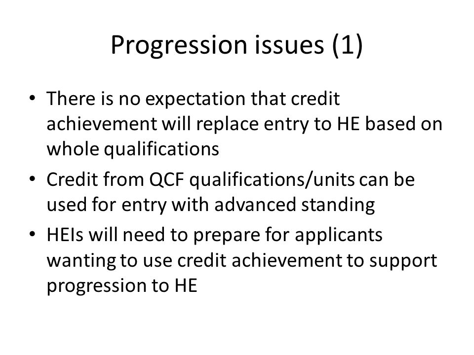 Progression issues (1) There is no expectation that credit achievement will replace entry to HE based on whole qualifications Credit from QCF qualific