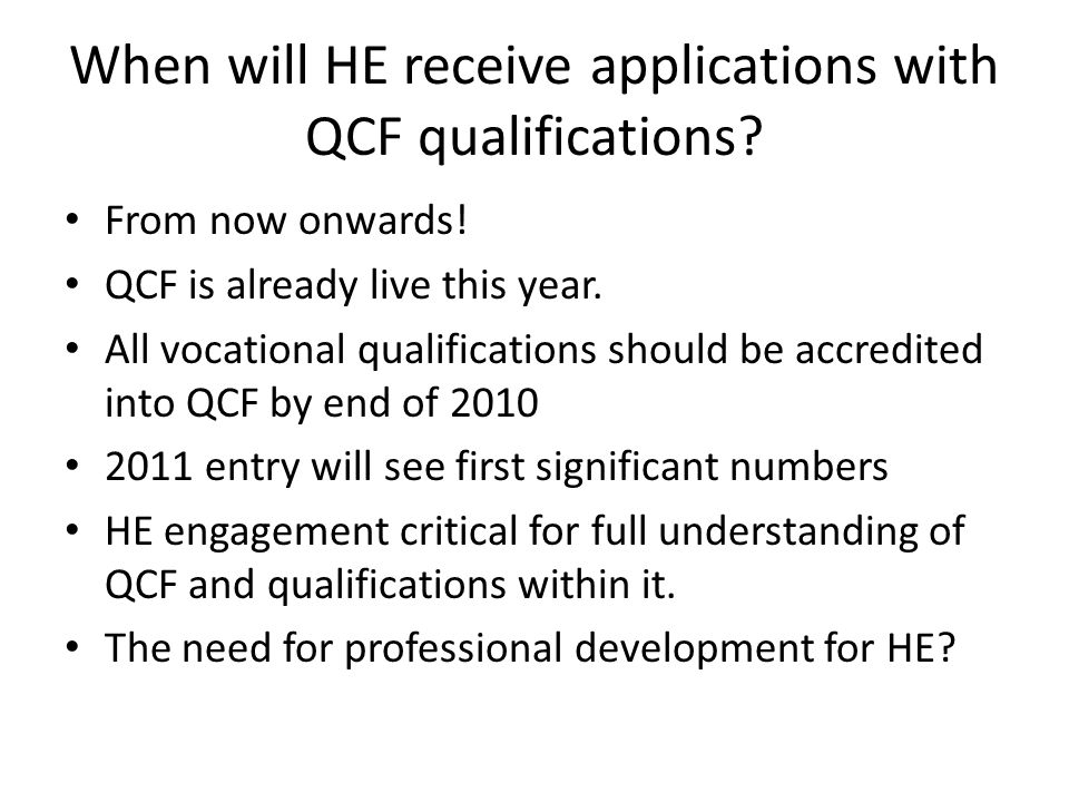 When will HE receive applications with QCF qualifications? From now onwards! QCF is already live this year. All vocational qualifications should be ac
