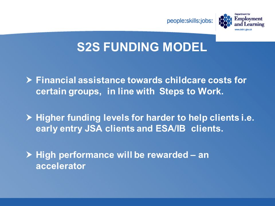 S2S FUNDING MODEL Financial assistance towards childcare costs for certain groups, in line with Steps to Work. Higher funding levels for harder to hel