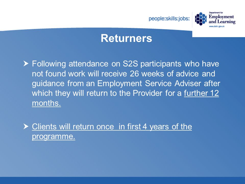 Returners Following attendance on S2S participants who have not found work will receive 26 weeks of advice and guidance from an Employment Service Adv
