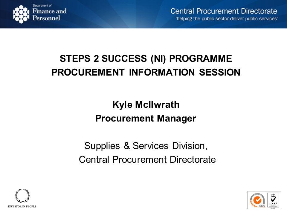 STEPS 2 SUCCESS (NI) PROGRAMME PROCUREMENT INFORMATION SESSION Kyle McIlwrath Procurement Manager Supplies & Services Division, Central Procurement Directorate STEPS 2 SUCCESS (NI) PROGRAMME PROCUREMENT INFORMATION SESSION Kyle McIlwrath Procurement Manager Supplies & Services Division, Central Procurement Directorate