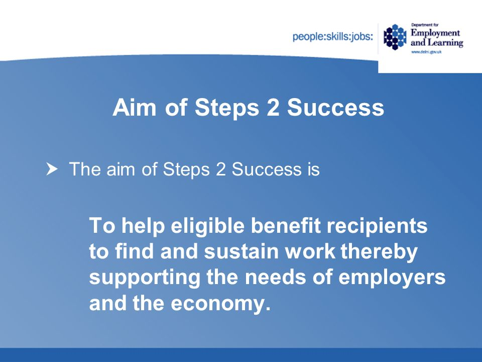 Aim of Steps 2 Success The aim of Steps 2 Success is To help eligible benefit recipients to find and sustain work thereby supporting the needs of empl